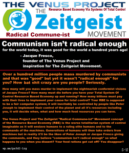 """Communism isn't radical enough for the world today, it was good for the world a hundred years ago!"" - Jacque Fresco, founder of The Venus Project and inspiration for The Zeitgeist Movement."
